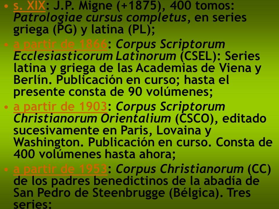 s. XIX: J.P. Migne (+1875), 400 tomos: Patrologiae cursus completus, en series griega (PG) y latina (PL); a partir de 1866: Corpus Scriptorum Ecclesia