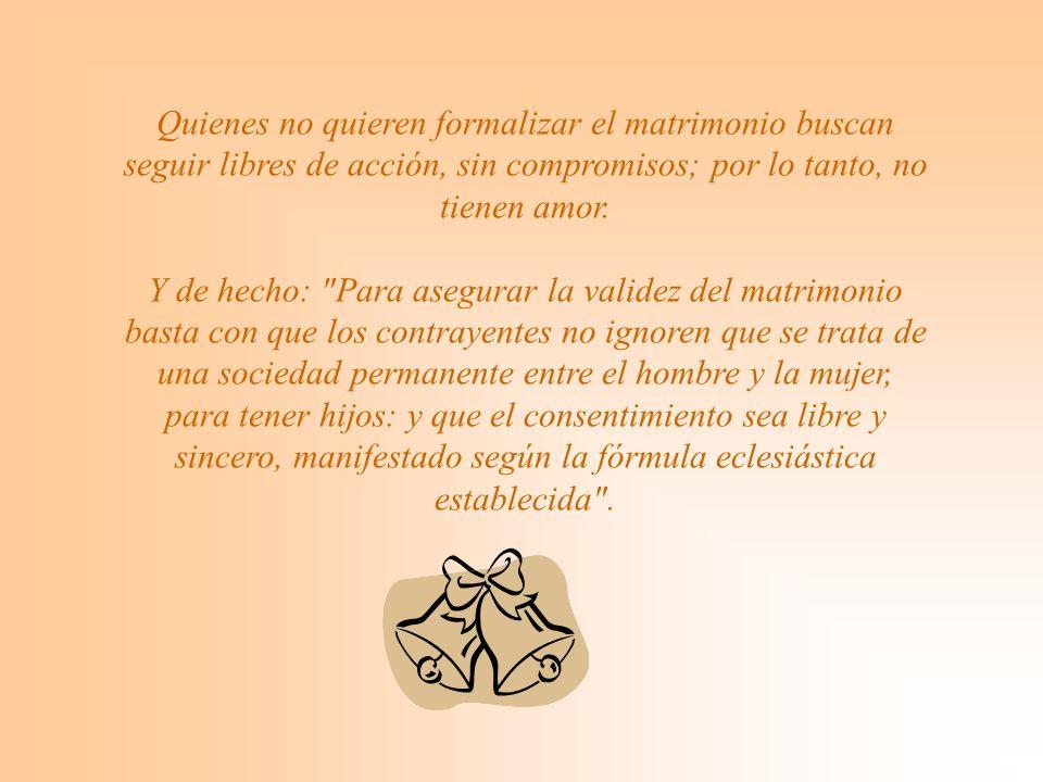 Quienes no quieren formalizar el matrimonio buscan seguir libres de acción, sin compromisos; por lo tanto, no tienen amor.