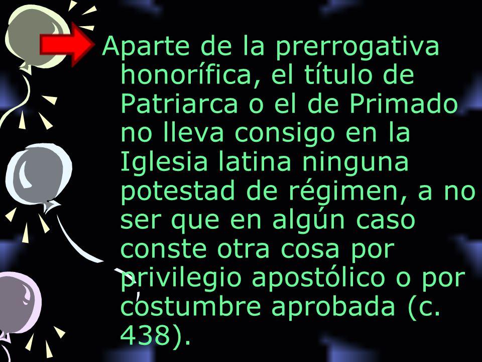 Aparte de la prerrogativa honorífica, el título de Patriarca o el de Primado no lleva consigo en la Iglesia latina ninguna potestad de régimen, a no ser que en algún caso conste otra cosa por privilegio apostólico o por costumbre aprobada (c.
