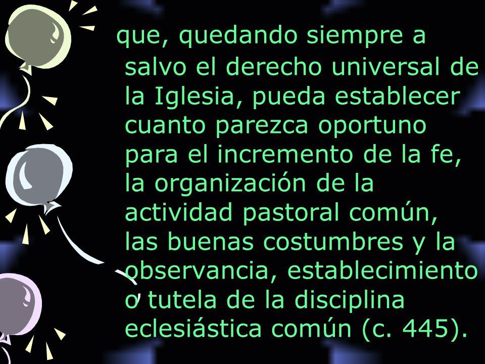 que, quedando siempre a salvo el derecho universal de la Iglesia, pueda establecer cuanto parezca oportuno para el incremento de la fe, la organizació