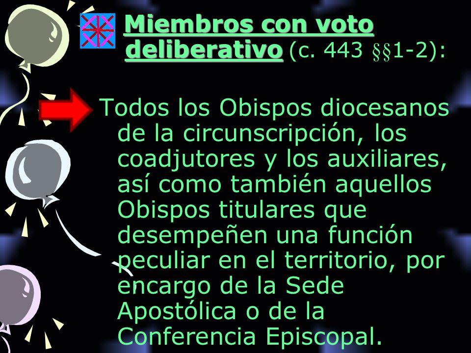 Miembros con voto deliberativo Miembros con voto deliberativo (c. 443 §§1-2): Todos los Obispos diocesanos de la circunscripción, los coadjutores y lo