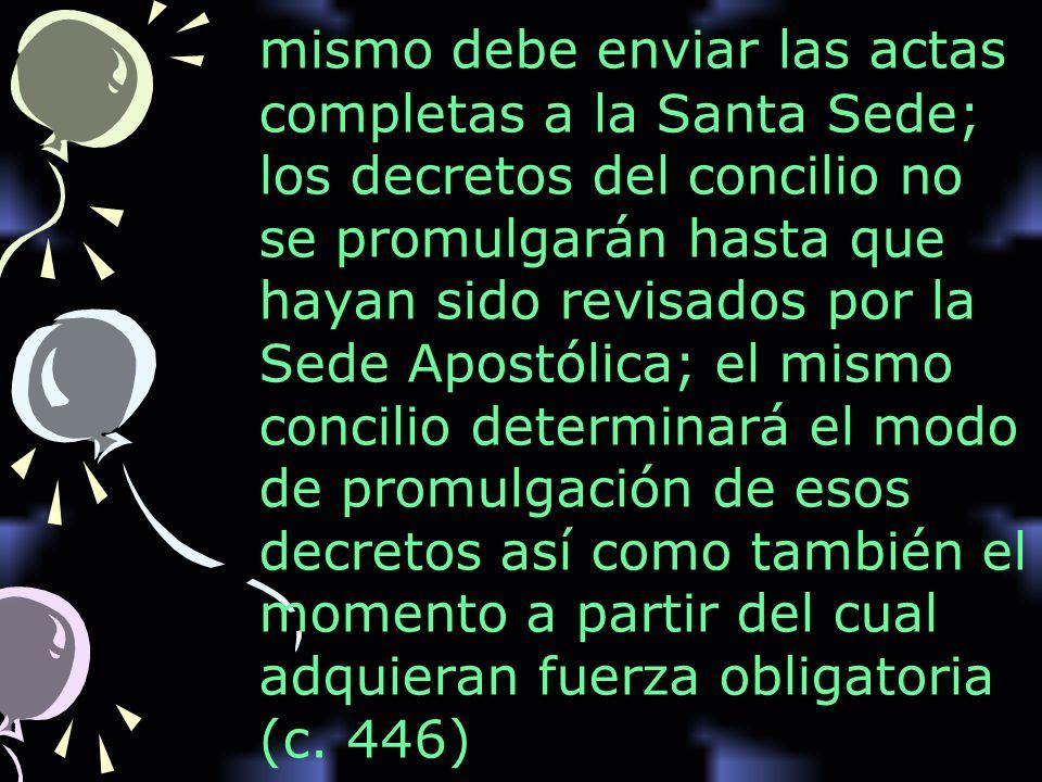 mismo debe enviar las actas completas a la Santa Sede; los decretos del concilio no se promulgarán hasta que hayan sido revisados por la Sede Apostóli