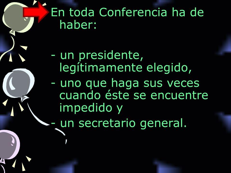 En toda Conferencia ha de haber: - un presidente, legítimamente elegido, - uno que haga sus veces cuando éste se encuentre impedido y - un secretario general.