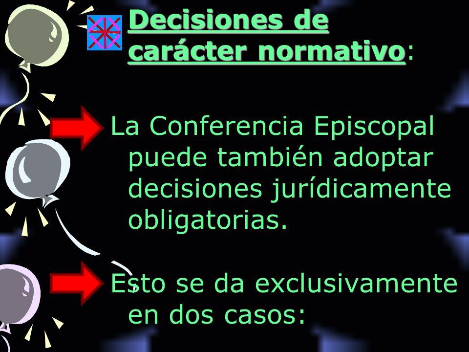 Decisiones de carácter normativo Decisiones de carácter normativo: La Conferencia Episcopal puede también adoptar decisiones jurídicamente obligatorias.