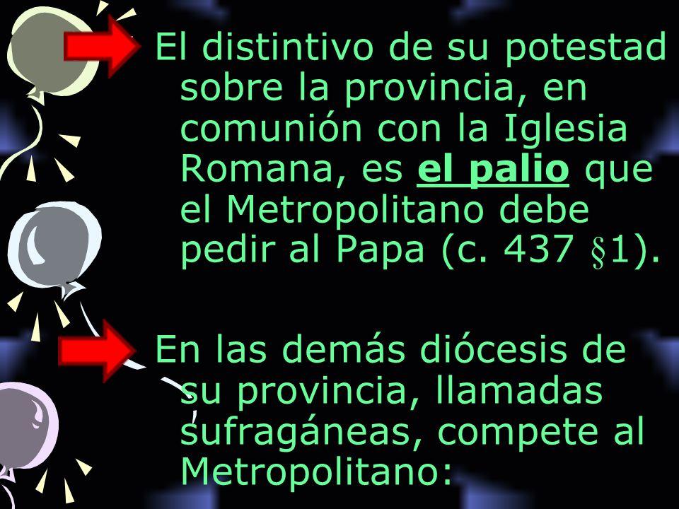 El distintivo de su potestad sobre la provincia, en comunión con la Iglesia Romana, es el palio que el Metropolitano debe pedir al Papa (c.