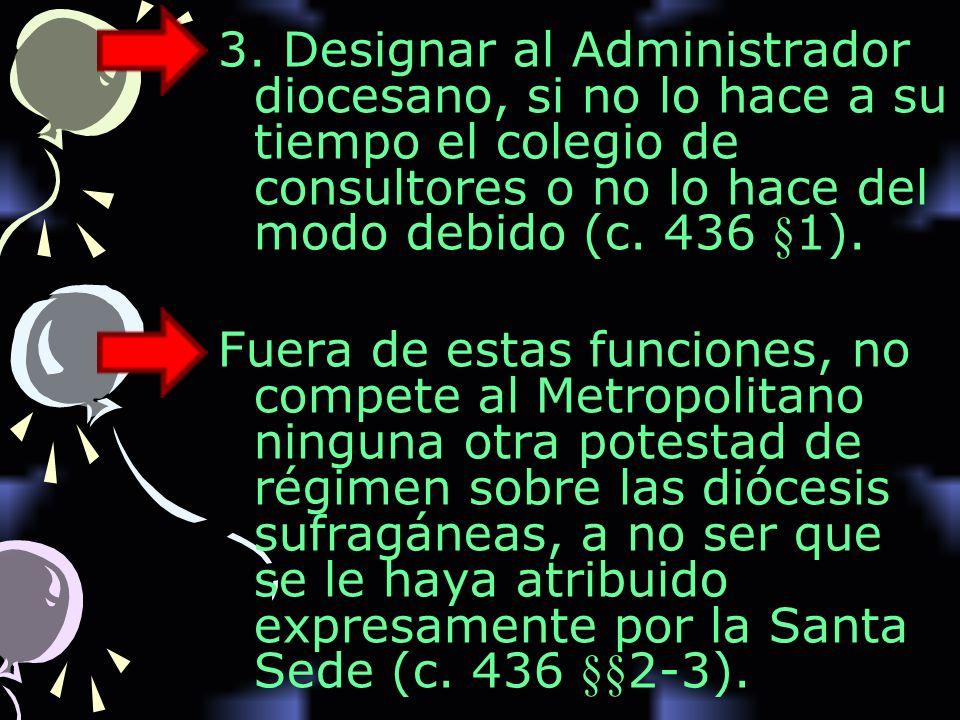 3. Designar al Administrador diocesano, si no lo hace a su tiempo el colegio de consultores o no lo hace del modo debido (c. 436 §1). Fuera de estas f
