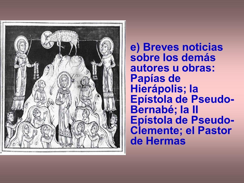 e) Breves noticias sobre los demás autores u obras: Papías de Hierápolis; la Epístola de Pseudo- Bernabé; la II Epístola de Pseudo- Clemente; el Pasto