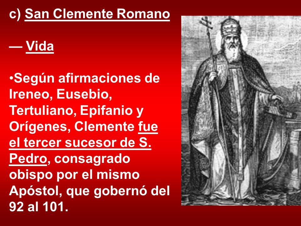 c) San Clemente Romano Vida Según afirmaciones de Ireneo, Eusebio, Tertuliano, Epifanio y Orígenes, Clemente fue el tercer sucesor de S. Pedro, consag