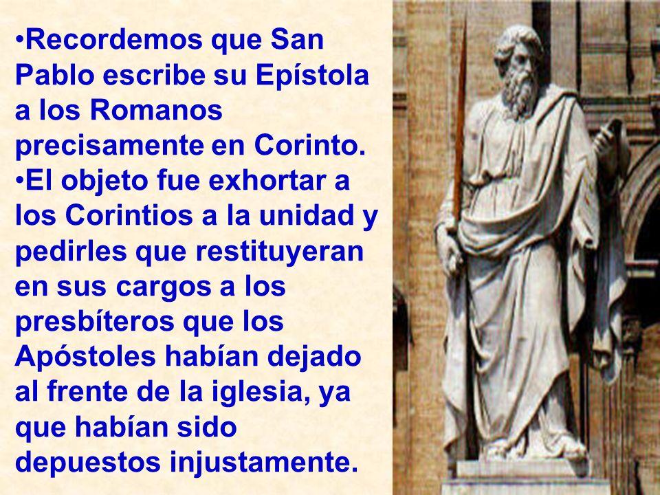 Recordemos que San Pablo escribe su Epístola a los Romanos precisamente en Corinto. El objeto fue exhortar a los Corintios a la unidad y pedirles que