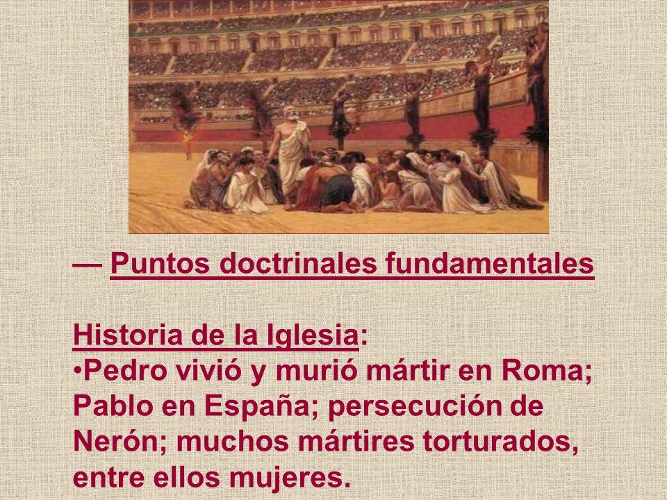Puntos doctrinales fundamentales Historia de la Iglesia: Pedro vivió y murió mártir en Roma; Pablo en España; persecución de Nerón; muchos mártires to