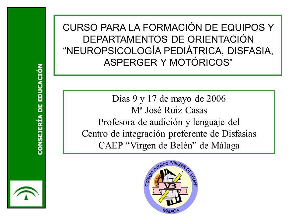 CURSO PARA LA FORMACIÓN DE EQUIPOS Y DEPARTAMENTOS DE ORIENTACIÓN NEUROPSICOLOGÍA PEDIÁTRICA, DISFASIA, ASPERGER Y MOTÓRICOS Días 9 y 17 de mayo de 2006 Mª José Ruiz Casas Profesora de audición y lenguaje del Centro de integración preferente de Disfasias CAEP Virgen de Belén de Málaga