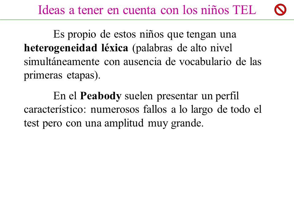Ideas a tener en cuenta con los niños TEL Es propio de estos niños que tengan una heterogeneidad léxica (palabras de alto nivel simultáneamente con ausencia de vocabulario de las primeras etapas).