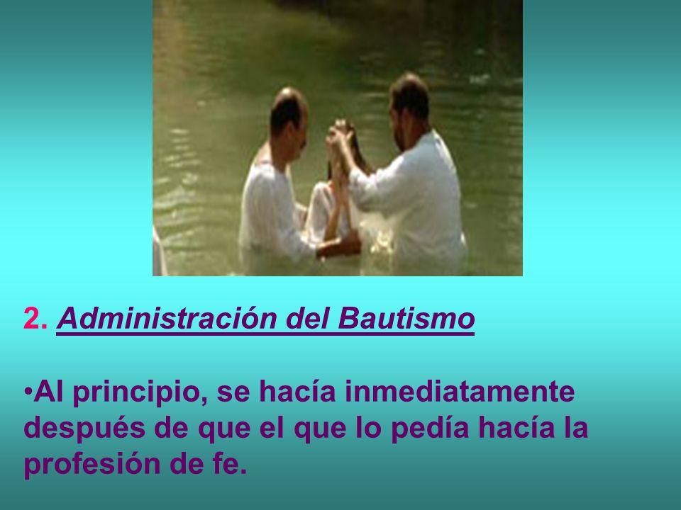 2. Administración del Bautismo Al principio, se hacía inmediatamente después de que el que lo pedía hacía la profesión de fe.