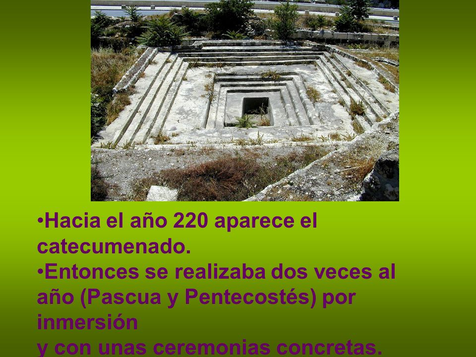 Hacia el año 220 aparece el catecumenado. Entonces se realizaba dos veces al año (Pascua y Pentecostés) por inmersión y con unas ceremonias concretas.