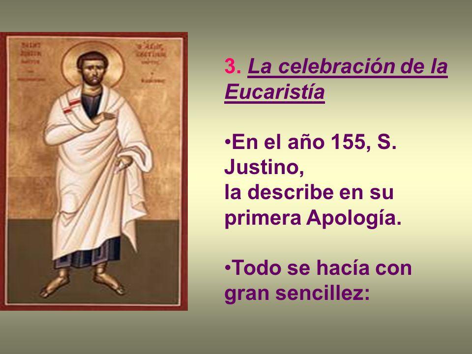 3. La celebración de la Eucaristía En el año 155, S. Justino, la describe en su primera Apología. Todo se hacía con gran sencillez: