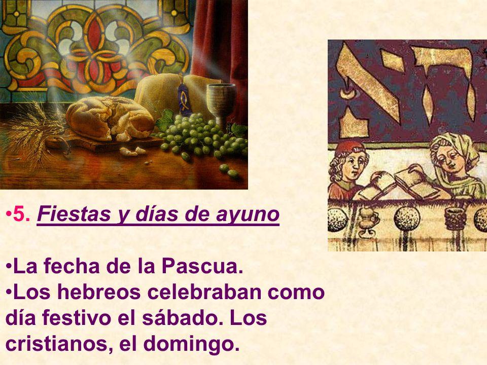 5. Fiestas y días de ayuno La fecha de la Pascua. Los hebreos celebraban como día festivo el sábado. Los cristianos, el domingo.
