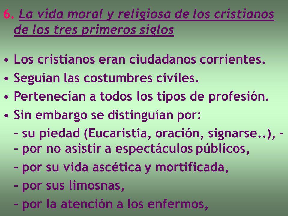 6. La vida moral y religiosa de los cristianos de los tres primeros siglos Los cristianos eran ciudadanos corrientes. Seguían las costumbres civiles.