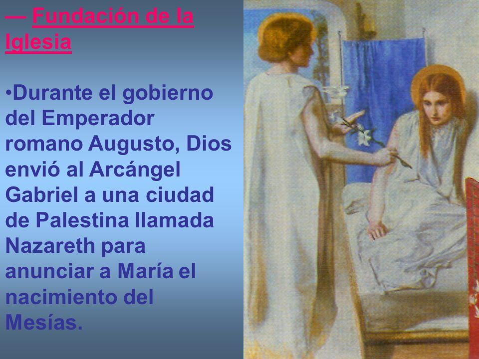 Fundación de la Iglesia Durante el gobierno del Emperador romano Augusto, Dios envió al Arcángel Gabriel a una ciudad de Palestina llamada Nazareth pa