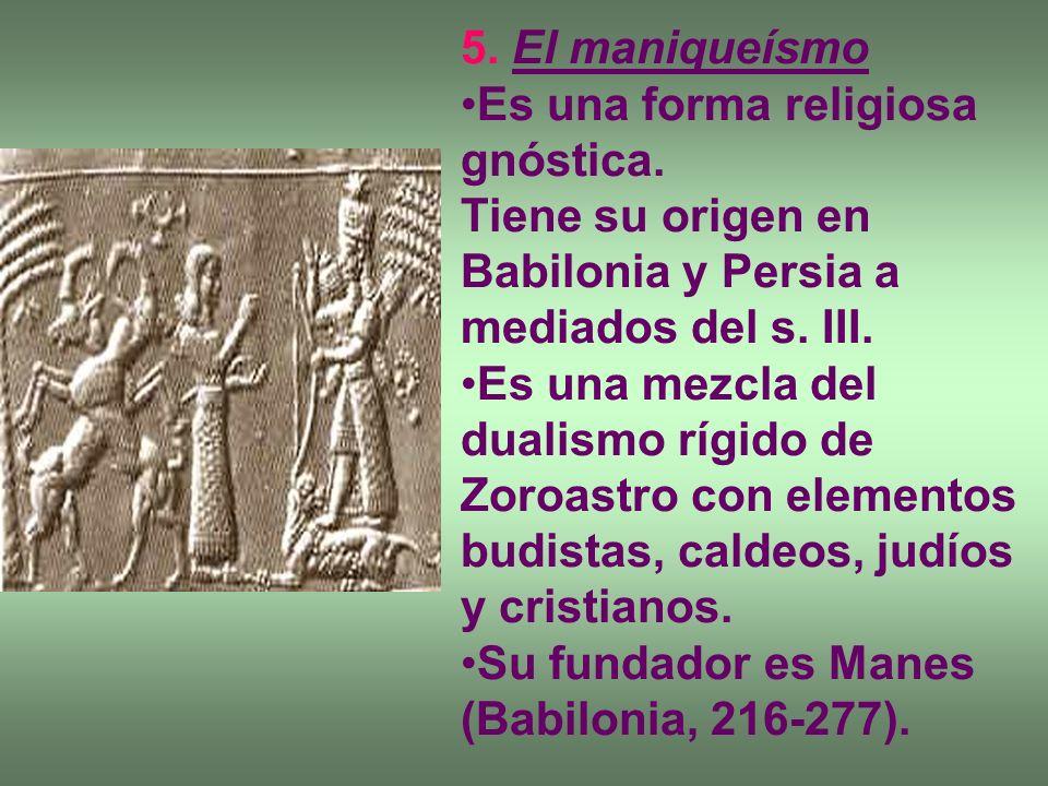 5. El maniqueísmo Es una forma religiosa gnóstica. Tiene su origen en Babilonia y Persia a mediados del s. III. Es una mezcla del dualismo rígido de Z