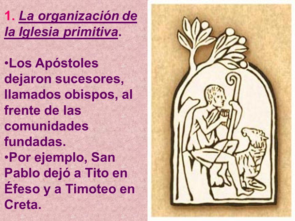 1. La organización de la Iglesia primitiva. Los Apóstoles dejaron sucesores, llamados obispos, al frente de las comunidades fundadas. Por ejemplo, San