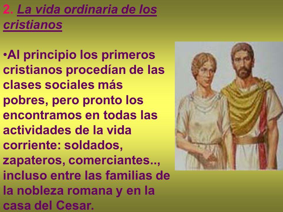 2. La vida ordinaria de los cristianos Al principio los primeros cristianos procedían de las clases sociales más pobres, pero pronto los encontramos e