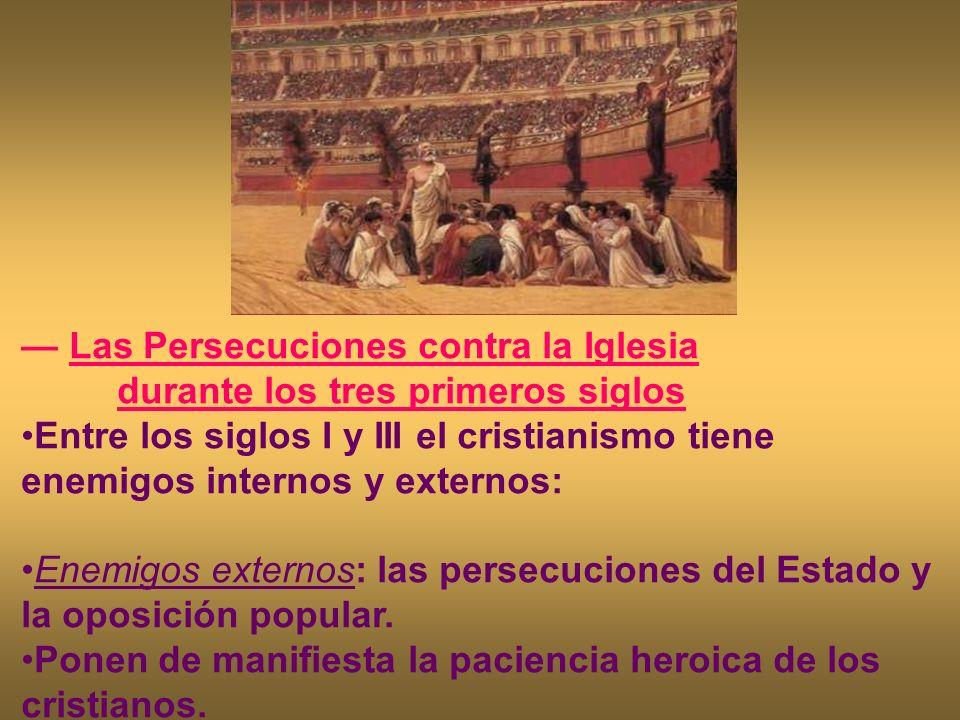 Las Persecuciones contra la Iglesia durante los tres primeros siglos Entre los siglos I y III el cristianismo tiene enemigos internos y externos: Enem