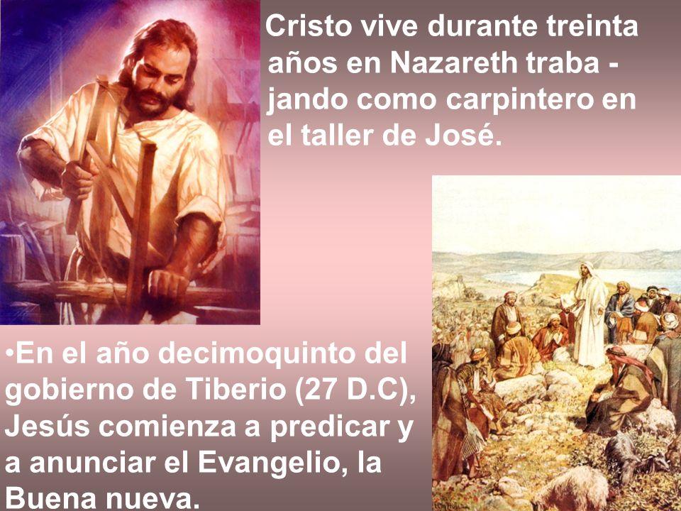Cristo vive durante treinta años en Nazareth traba - jando como carpintero en el taller de José. En el año decimoquinto del gobierno de Tiberio (27 D.