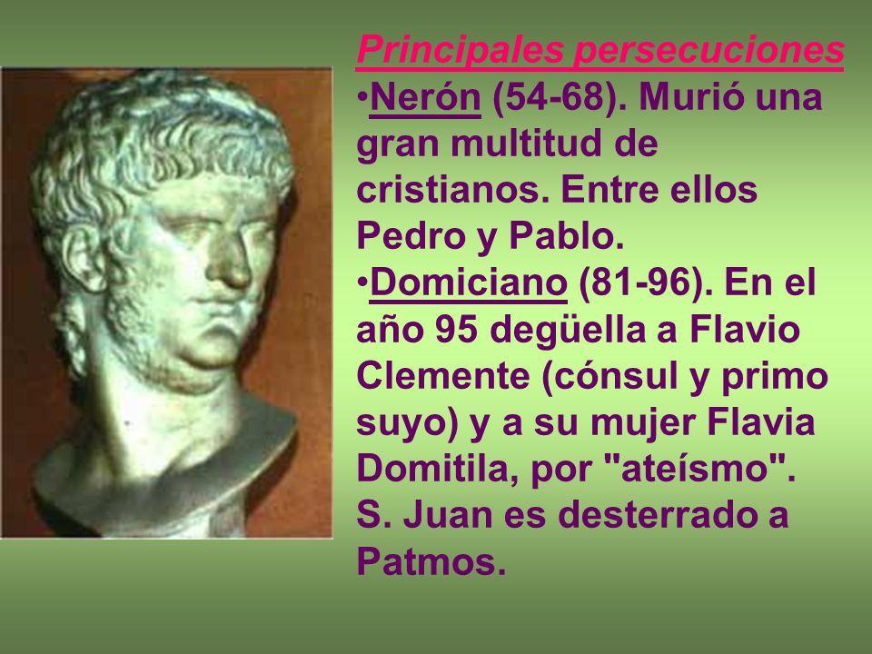 Principales persecuciones Nerón (54-68). Murió una gran multitud de cristianos. Entre ellos Pedro y Pablo. Domiciano (81-96). En el año 95 degüella a