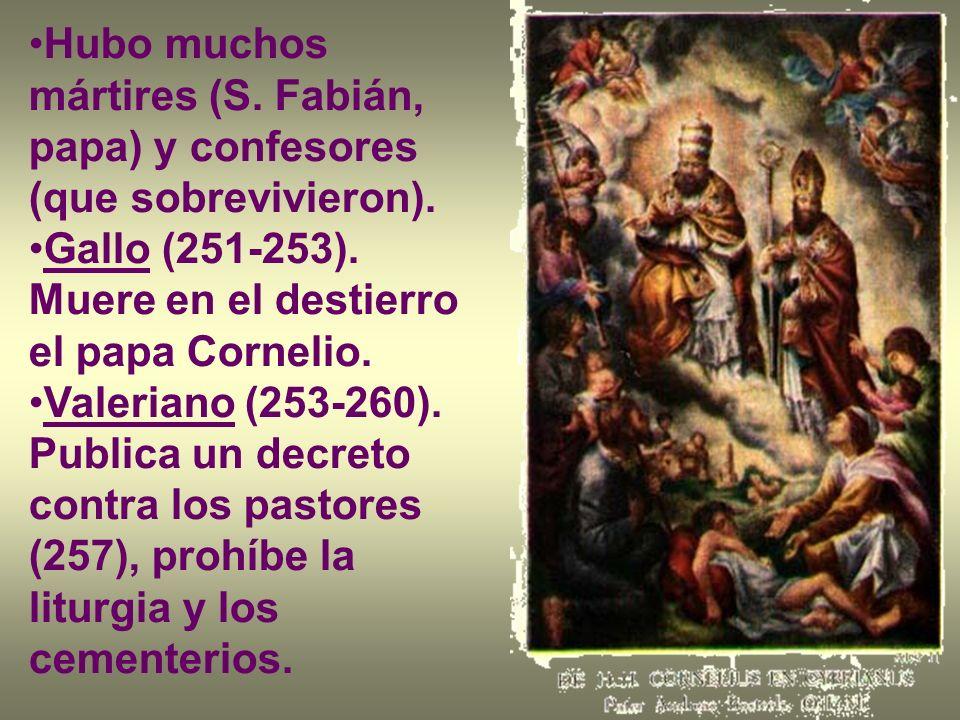 Hubo muchos mártires (S. Fabián, papa) y confesores (que sobrevivieron). Gallo (251-253). Muere en el destierro el papa Cornelio. Valeriano (253-260).