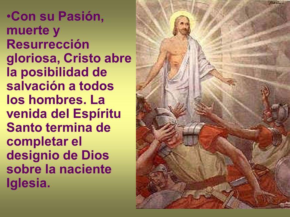Con su Pasión, muerte y Resurrección gloriosa, Cristo abre la posibilidad de salvación a todos los hombres. La venida del Espíritu Santo termina de co