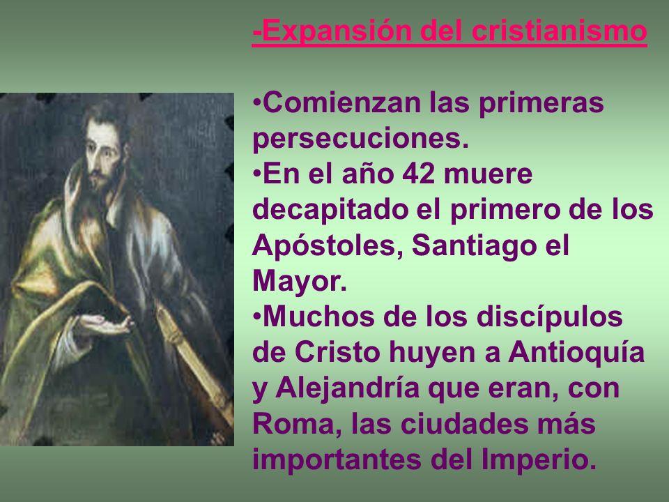 -Expansión del cristianismo Comienzan las primeras persecuciones. En el año 42 muere decapitado el primero de los Apóstoles, Santiago el Mayor. Muchos