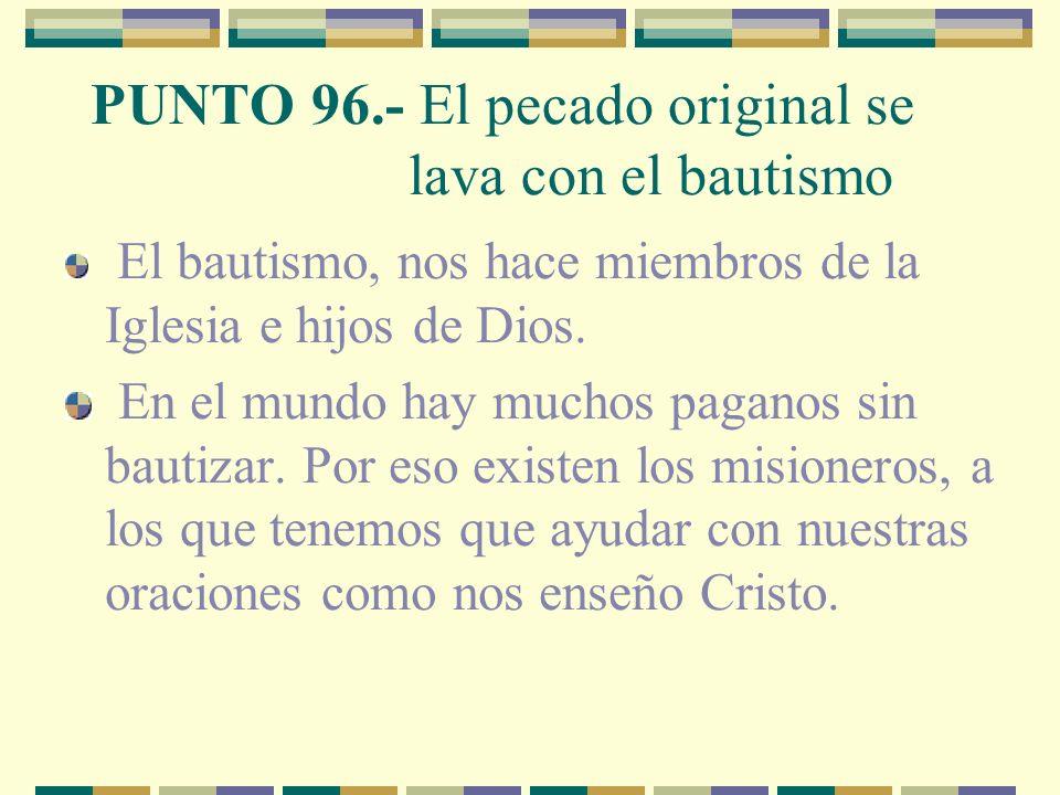 PUNTO 96.- El pecado original se lava con el bautismo El bautismo, nos hace miembros de la Iglesia e hijos de Dios.