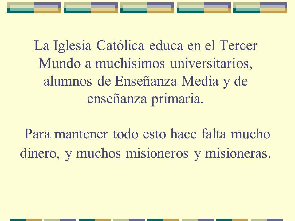 La Iglesia Católica educa en el Tercer Mundo a muchísimos universitarios, alumnos de Enseñanza Media y de enseñanza primaria.