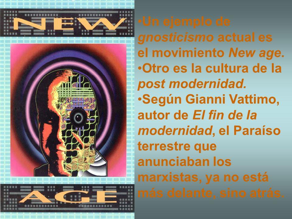 Un ejemplo de gnosticismo actual es el movimiento New age. Otro es la cultura de la post modernidad. Según Gianni Vattimo, autor de El fin de la moder