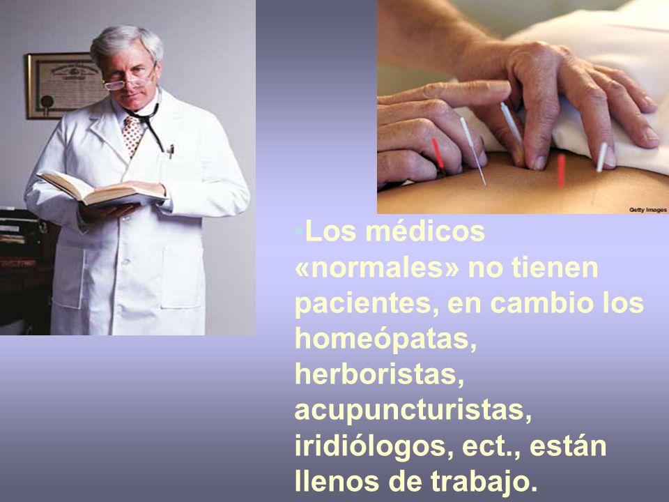 Los médicos «normales» no tienen pacientes, en cambio los homeópatas, herboristas, acupuncturistas, iridiólogos, ect., están llenos de trabajo.