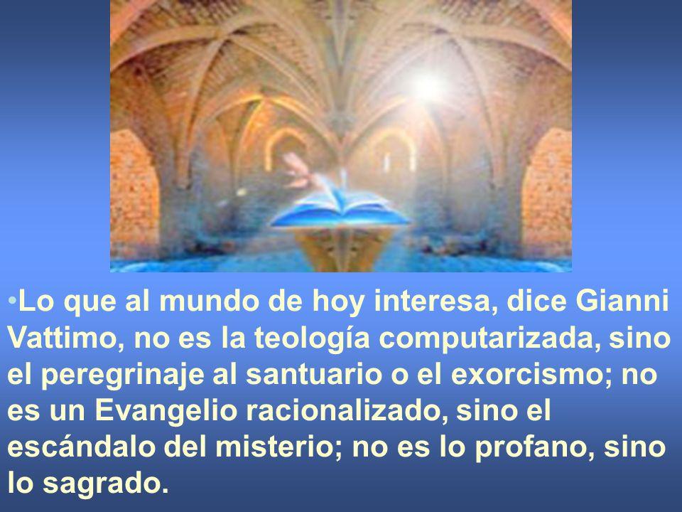 Lo que al mundo de hoy interesa, dice Gianni Vattimo, no es la teología computarizada, sino el peregrinaje al santuario o el exorcismo; no es un Evang