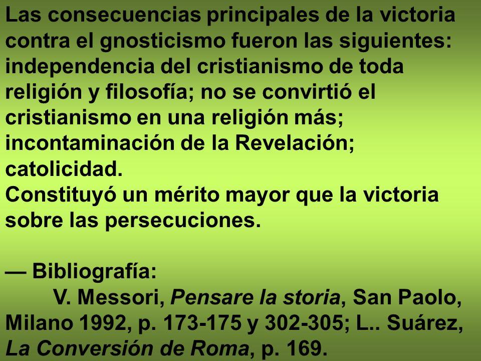 Las consecuencias principales de la victoria contra el gnosticismo fueron las siguientes: independencia del cristianismo de toda religión y filosofía;