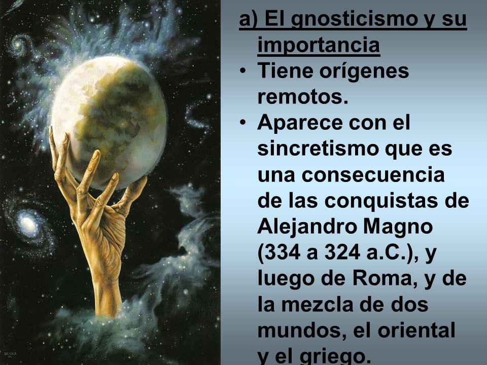 a) El gnosticismo y su importancia Tiene orígenes remotos. Aparece con el sincretismo que es una consecuencia de las conquistas de Alejandro Magno (33