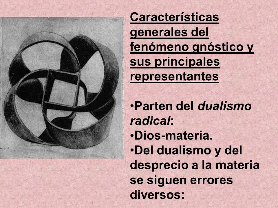 Características generales del fenómeno gnóstico y sus principales representantes Parten del dualismo radical: Dios-materia. Del dualismo y del desprec