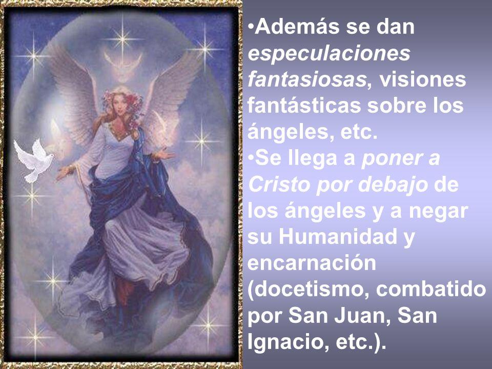 Además se dan especulaciones fantasiosas, visiones fantásticas sobre los ángeles, etc. Se llega a poner a Cristo por debajo de los ángeles y a negar s