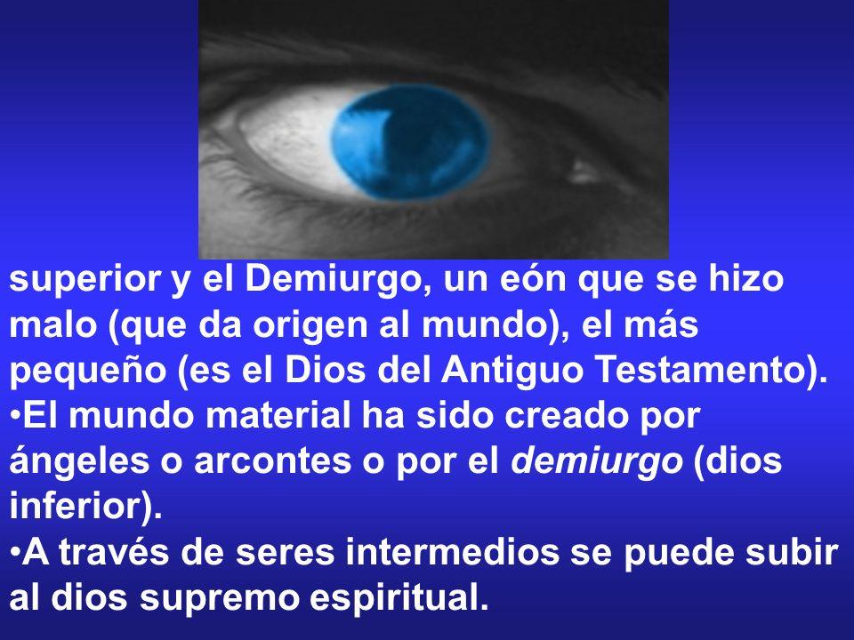 superior y el Demiurgo, un eón que se hizo malo (que da origen al mundo), el más pequeño (es el Dios del Antiguo Testamento). El mundo material ha sid
