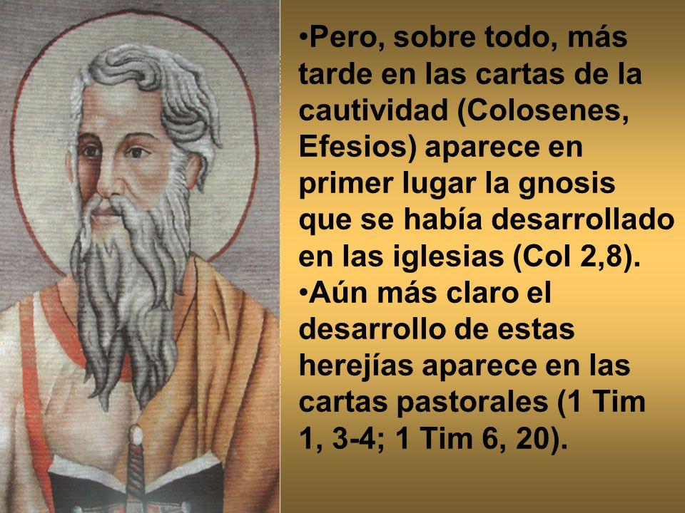 Pero, sobre todo, más tarde en las cartas de la cautividad (Colosenes, Efesios) aparece en primer lugar la gnosis que se había desarrollado en las igl