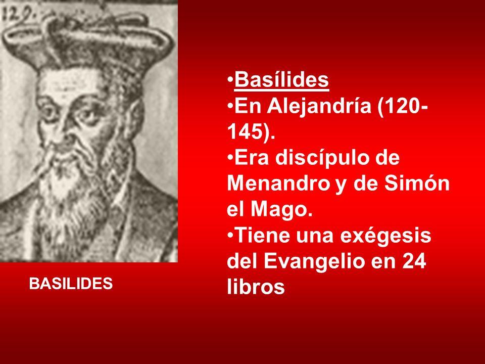 Basílides En Alejandría (120- 145). Era discípulo de Menandro y de Simón el Mago. Tiene una exégesis del Evangelio en 24 libros BASILIDES