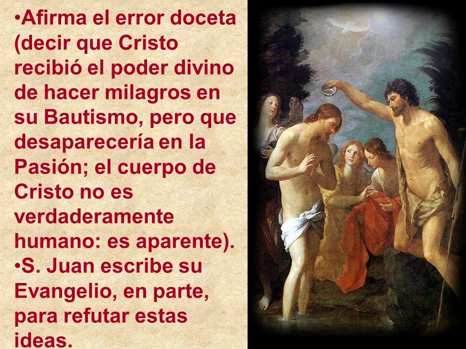 Afirma el error doceta (decir que Cristo recibió el poder divino de hacer milagros en su Bautismo, pero que desaparecería en la Pasión; el cuerpo de C