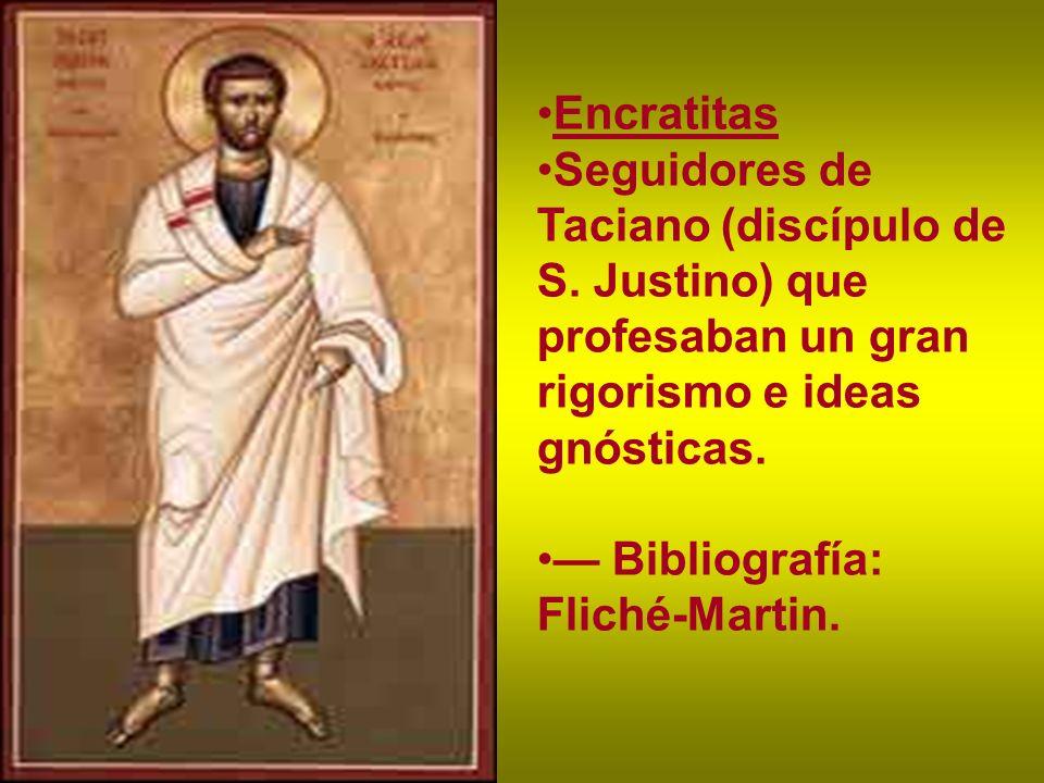 Encratitas Seguidores de Taciano (discípulo de S. Justino) que profesaban un gran rigorismo e ideas gnósticas. Bibliografía: Fliché-Martin.