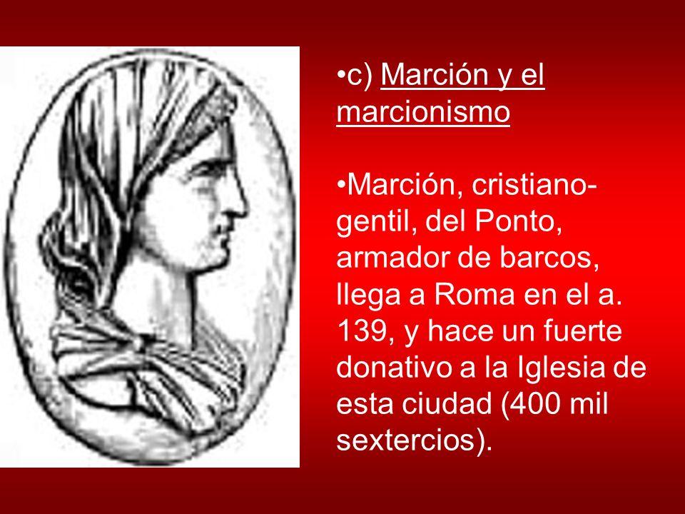 c) Marción y el marcionismo Marción, cristiano- gentil, del Ponto, armador de barcos, llega a Roma en el a. 139, y hace un fuerte donativo a la Iglesi