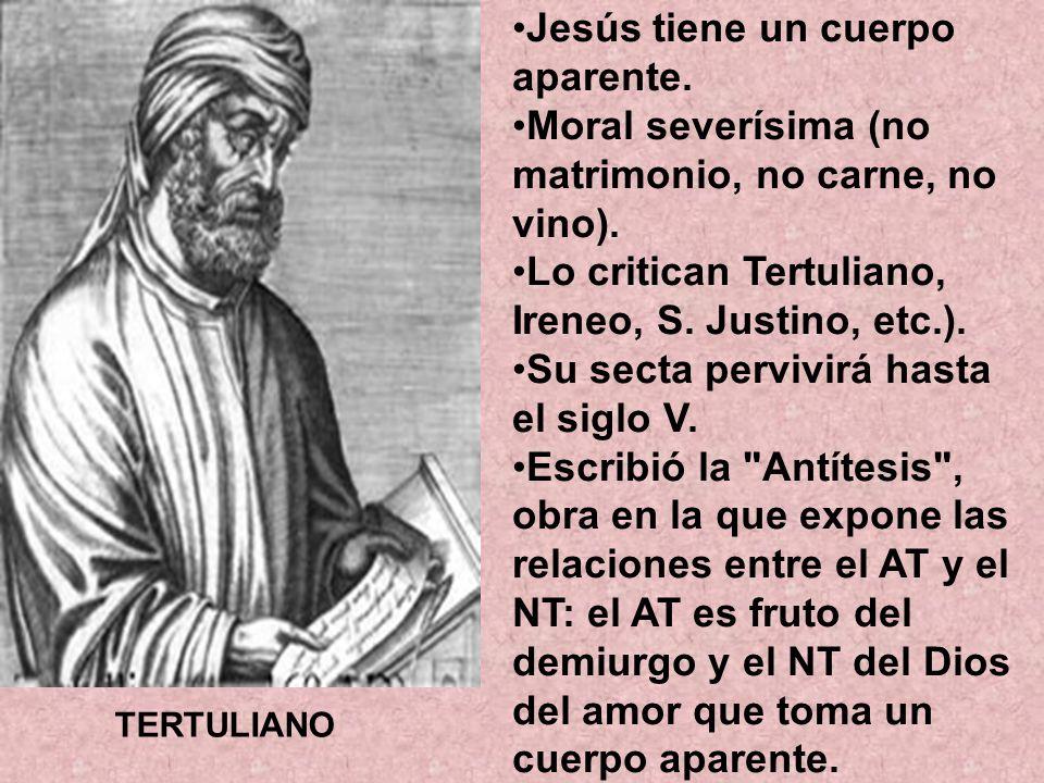 Jesús tiene un cuerpo aparente. Moral severísima (no matrimonio, no carne, no vino). Lo critican Tertuliano, Ireneo, S. Justino, etc.). Su secta pervi