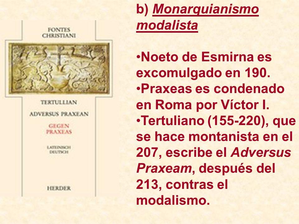 b) Monarquianismo modalista Noeto de Esmirna es excomulgado en 190. Praxeas es condenado en Roma por Víctor I. Tertuliano (155-220), que se hace monta