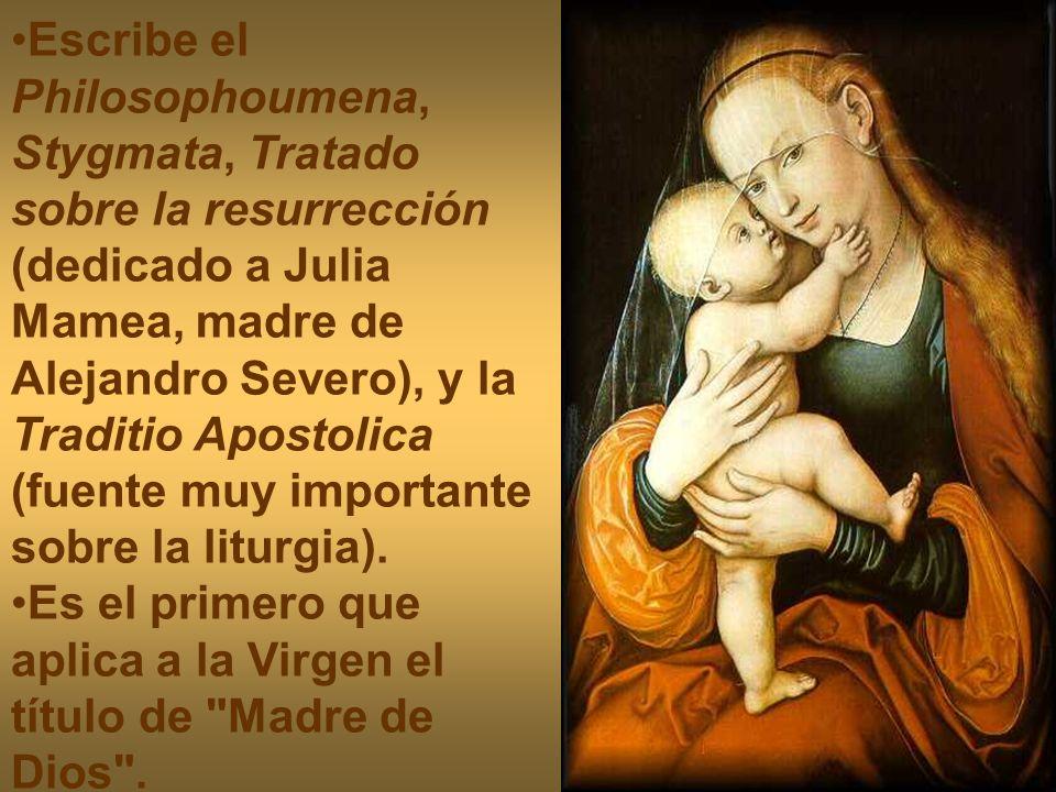 Escribe el Philosophoumena, Stygmata, Tratado sobre la resurrección (dedicado a Julia Mamea, madre de Alejandro Severo), y la Traditio Apostolica (fue