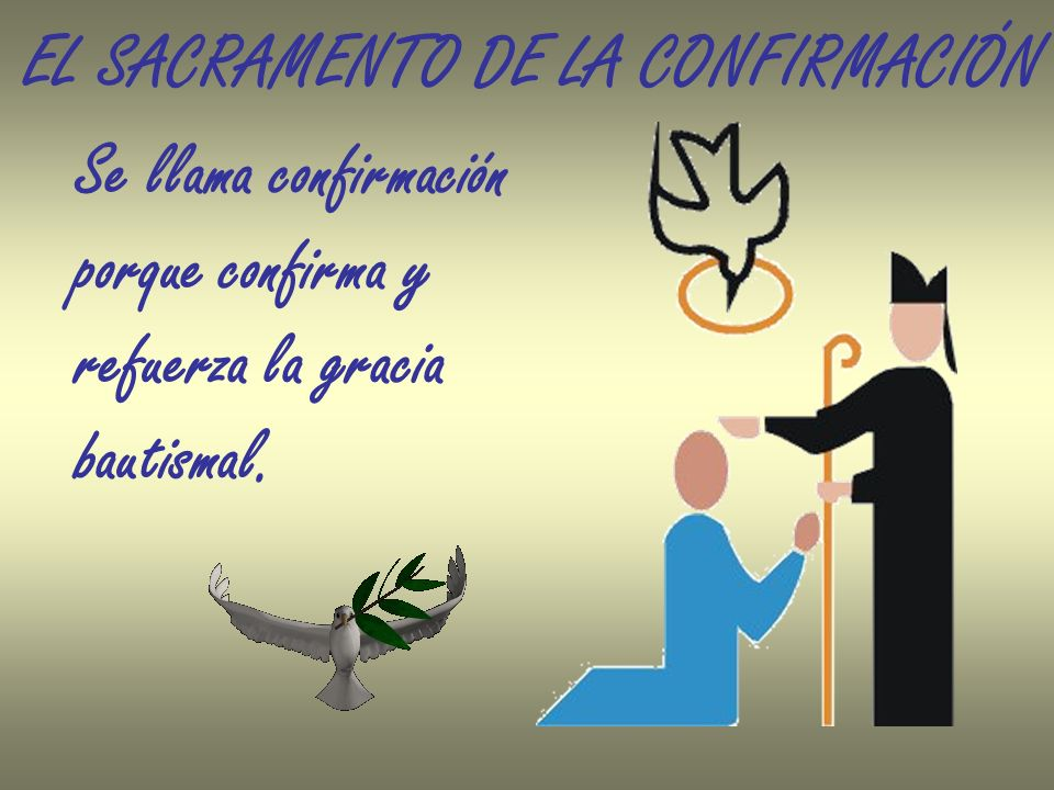 EL SACRAMENTO DE LA CONFIRMACIÓN Se llama confirmación porque confirma y refuerza la gracia bautismal.